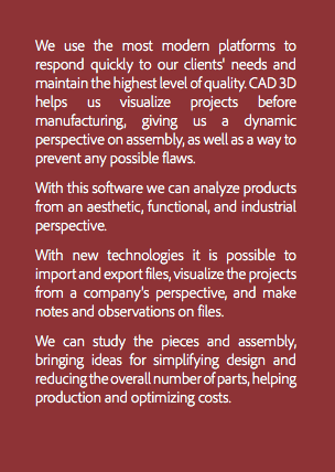 We use the most modern platforms to respond quickly to our clients' needs and maintain the highest level of quality. CAD 3D helps us visualize projects before manufacturing, giving us a dynamic perspective on assembly, as well as a way to prevent any possible flaws. With this software we can analyze products from an aesthetic, functional, and industrial perspective. With new technologies it is possible to import and export files, visualize the projects from a company's perspective, and make notes and observations on files. We can study the pieces and assembly, bringing ideas for simplifying design and reducing the overall number of parts, helping production and optimizing costs.