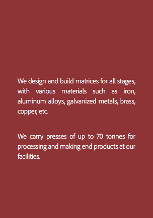 We design and build matrices for all stages, with various materials such as iron, aluminum alloys, galvanized metals, brass, copper, etc. We carry presses of up to 70 tonnes for processing and making end products at our facilities.