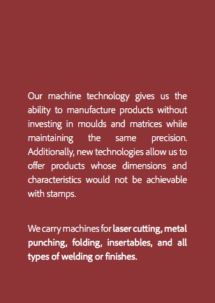 Our machine technology gives us the ability to manufacture products without investing in moulds and matrices while maintaining the same precision. Additionally, new technologies allow us to offer products whose dimensions and characteristics would not be achievable with stamps. We carry machines for laser cutting, metal punching, folding, insertables, and all types of welding or finishes.